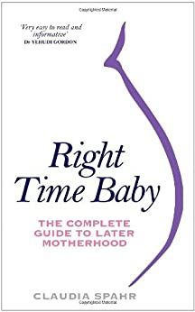 Right Time Baby: The Complete Guide to Later Motherhood by [Spahr, Claudia]