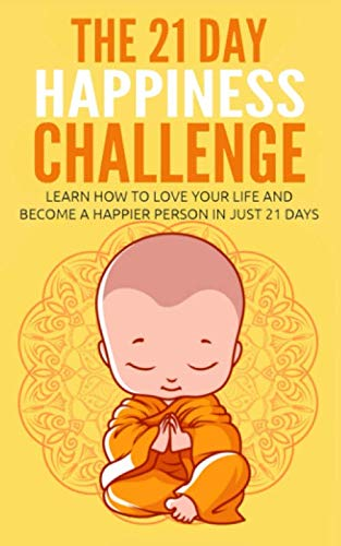 The 21 Day Happiness Challenge: Learn How to Love Your Life and Become a Happier Person in Just 21 Days (21-Day Challenges)