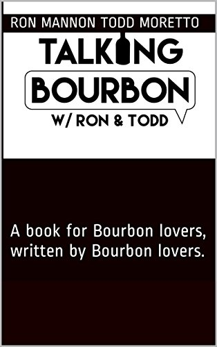 Talking Bourbon with Ron and Todd: A book for Bourbon lovers, written by Bourbon lovers. by Ron Mannon Todd Moretto