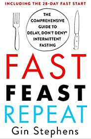Fast. Feast. Repeat.: The Comprehensive Guide to Delay, Don't Deny® Intermittent Fasting--Including the 28