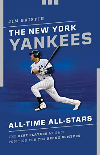 The New York Yankees All-Time All-Stars: The Best Players at Each Position for the Bronx Bombers (Best Yankee Players Of All Time)