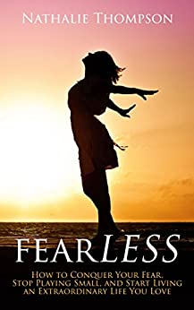 fearLESS: How to Conquer Your Fear, Stop Playing Small, and Start Living an Extraordinary Life You Love by [Thompson, Nathalie]