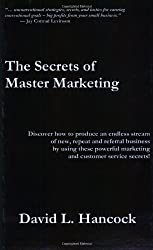 The Secrets of Master Marketing: Discover How to Produce an Endless Stream of New, Repeat and Referral Business by Using These Powerful Marketing and Customer Service Secrets