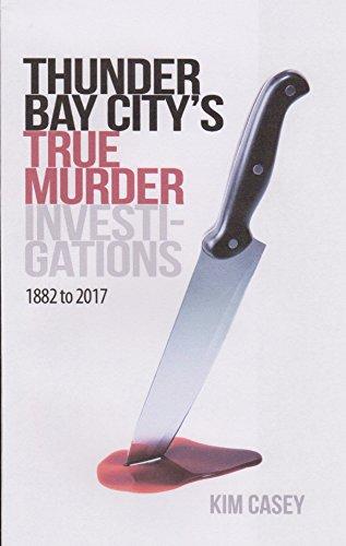 Thunder Bay City's True Murder Investigations 1882 to 2017