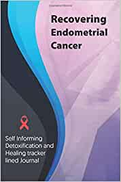 Recovering Endometrial Cancer Journal & Notebook: Self Informing Detoxification and Healing tracker lined book for Treatment of Endometrial Cancer, 6x9, Awareness Gifts