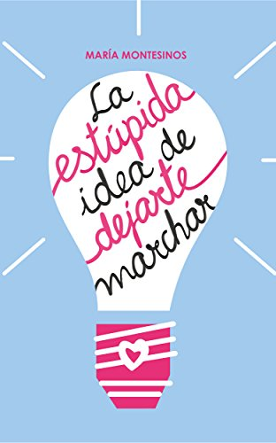 La estúpida idea de dejarte marchar (Spanish Edition) by [Montesinos, María]