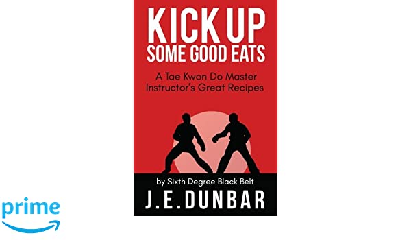 Kick Up Some Good Eats: A Tae Kwon Do Master Instructors Great Recipes: Amazon.es: J. E. Dunbar: Libros en idiomas extranjeros