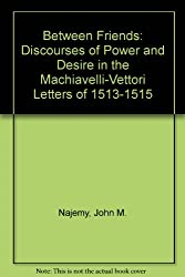 Between Friends : Discourses of Power and Desire in the Machiavelli - Vettori Letters of 1513 - 1515