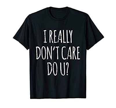 I Really Don't Care Do U? T-Shirt