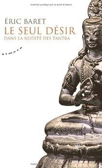 Le seul désir : Dans la nudité des tantra par Baret