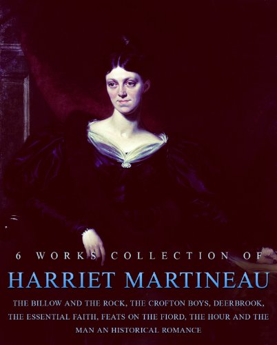 Harriet Martineau:The Billow And The Rock, The Crofton Boys, Deerbrook, The Essential Faith, Feats On The Fiord, The Hour And The Man An Historical Romance