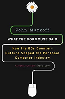 What the Dormouse Said: How the Sixties Counter culture Shaped the Personal Computer Industry by [Markoff, John]