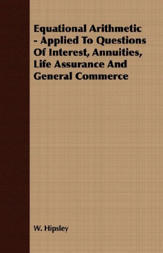 Equational Arithmetic - Applied To Questions Of Interest, Annuities, Life Assurance And General Commerce pdf