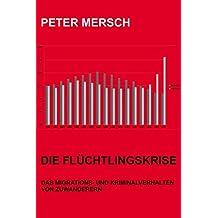 Die Flüchtlingskrise: Das Migrations- und Kriminalverhalten von Zuwanderern (German Edition)