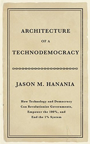 Architecture of a Technodemocracy: How Technology and Democracy Can Revolutionize Governments, Empower the 100%, and End the 1% System by technodemocracy.us