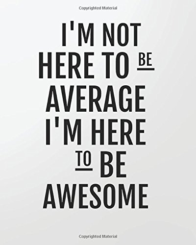 Download I'm not here to be average I'm here to be awesome: 8' x 10'' Blank Daily Planner Lined Notebook/Gratitude   Journal 134 pages Daily Planner  + Ruled ... Quote Daily Planner Series) (Volume 23) pdf epub
