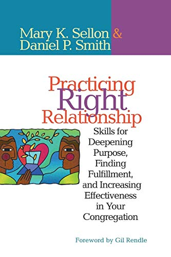 Practicing Right Relationship: Skills For Deepening Purpose, Finding Fulfillment, And Increasing Effectiveness In Your Congregation Mary Sellon