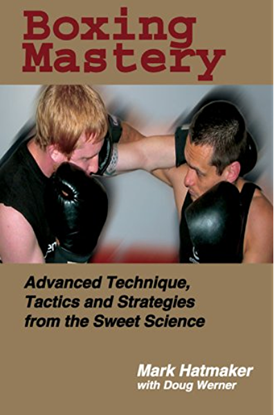 Amazon Com Boxing Mastery Advanced Technique Tactics And Strategies From The Sweet Science Ebook Hatmaker Mark Werner Doug Kindle Store