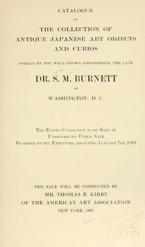 Catalogue Of The Collection Of Antique Japanese Art Objects And Curios Formed Bythe Late Dr. S.M. Burnett, Of Washington, D.C. The Entire Collection To Be Sold At Unrestricted Public Sale By Order Of The Executors, Beginning January 7th, 1907