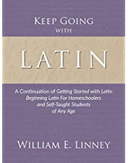 Keep Going with Latin: A Continuation of Getting Started with Latin: Beginning Latin For Homeschoolers and Self-Taught Students of Any Age