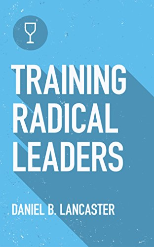 Training Radical Leaders: How to Multiply Leaders in a Discipleship Movement Using Ten Proven Bible Studies (Follow Jesus Training Book 2)