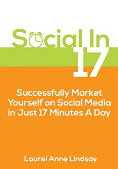 Social in 17: Successfully Market Yourself Using Social Media In Just 17 Minutes a Day by [Lindsay, Laurel Anne]