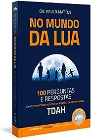 No Mundo da Lua: 100 Perguntas e respostas sobre o Transtorno do Déficit de Atenção com Hiperatividade (TDAH)