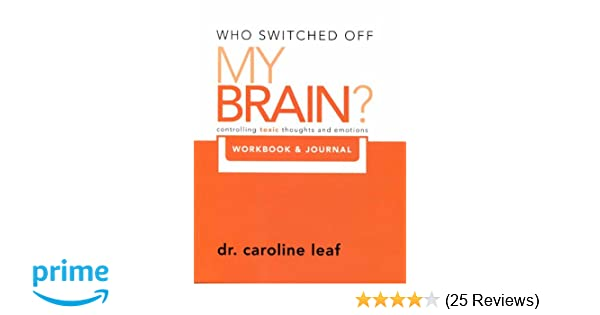 Who switched off my brain controlling toxic thoughs and emotions who switched off my brain controlling toxic thoughs and emotions workbook journal who switched off my brain by dr caroline leaf 2011 05 03 dr fandeluxe Choice Image