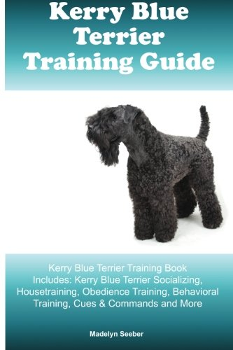 Kerry Blue Terrier Training Guide Kerry Blue Terrier Training Book Includes: Kerry Blue Terrier Socializing, Housetraining, Obedience Training, Behavioral Training, Cues & Commands and More