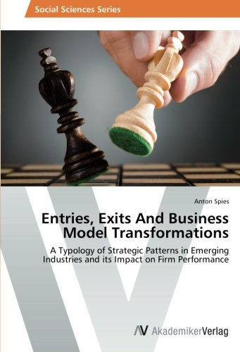 Download Entries, Exits And Business Model Transformations: A Typology of Strategic Patterns in Emerging Industries and its Impact on Firm Performance pdf