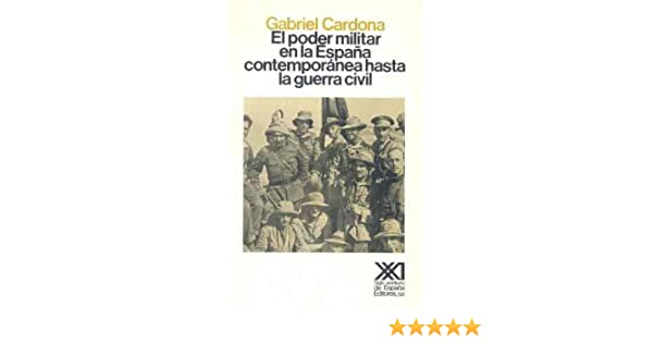 El poder militar en la España contemporánea hasta la Guerra Civil Historia: Amazon.es: Cardona, Gabriel, El Cubri: Libros