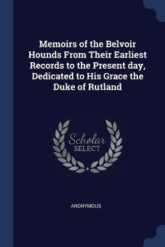 Belvoir Hounds (Memoirs of the Belvoir Hounds From Their Earliest Records to the Present day, Dedicated to His Grace the Duke of Rutland)