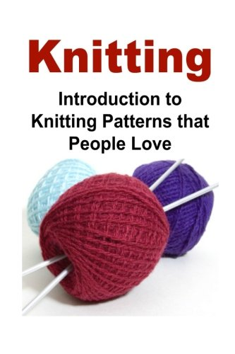 Knitting:  Introduction to Knitting Patterns that People Love: Knit, Knitting, Knitting Patterns, Knitting Book, Knitting for (Love Knitting)