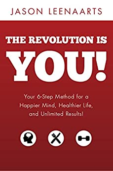 The Revolution Is You!: Your 6-Step Method for a Happier Mind, Healthier Life and Unlimited Results! by [Leenaarts, Jason]