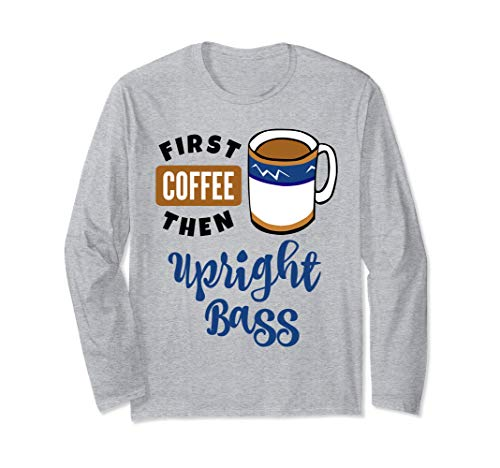 First Coffee Then Upright Bass Music Lover Double Bassist Long Sleeve T-Shirt