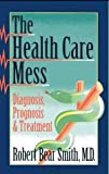 The Health Care Mess, Smith, Robert B., 1569012903