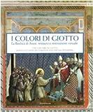 I colori di Giotto. La basilica di Assisi: restauro e restituzione virtuale. Catalogo della mostra (Assisi, 11 aprile-5 settembre 2010). Ediz. italiana e inglese (Cataloghi di mostre)