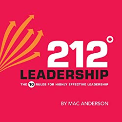 212º Leadership: The 10 Rules for Highly Effective Leadership