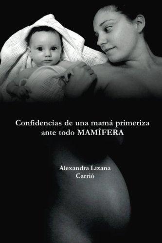 Confidencias de una mama primeriza, ante todo MAMIFERA (Spanish Edition) [Alexandra Lizana Carrio] (Tapa Blanda)