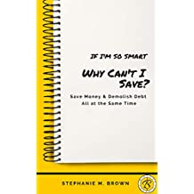 If I'm So Smart Why Can't I Save?: Save Money & Demolish Debt All at the Same Time!