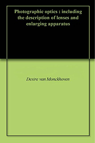 Photographic optics : including the description of lenses and enlarging apparatus