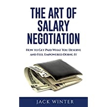 The Art of Salary Negotiation: How to Get Paid What You Deserve and Feel Empowered Doing It