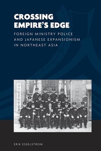 (Crossing Empire's Edge: Foreign Ministry Police and Japanese Expansionism in Northeast Asia (The World of East Asia))