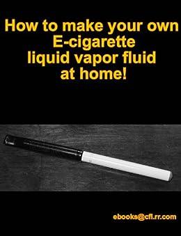 How To Make Your Own Ecig Ecigarette Liquid Fluid Vapor At