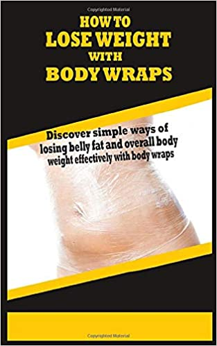 How To Lose Weight With Body Wraps Discover Simple Ways Of Losing Belly Fat And Overall Body Weight Effectively With Body Wraps Harris Loretta 9781790287536 Amazon Com Books
