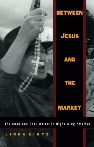 Between Jesus and the Market: The Emotions that Matter in Right-Wing America