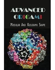 Advanced Origami: Modular And Kusudama Shape: Modular Origami