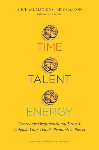 Time, Talent, Energy: Overcome Organizational Drag and Unleash Your Team's Productive Power