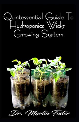 Quintessential Guide To Hydroponics Wicks Growing System: The Perfect Guide to Setting up Hydroponics wicks Growing Sytem, with Explicit Explanations on Indoor Planting