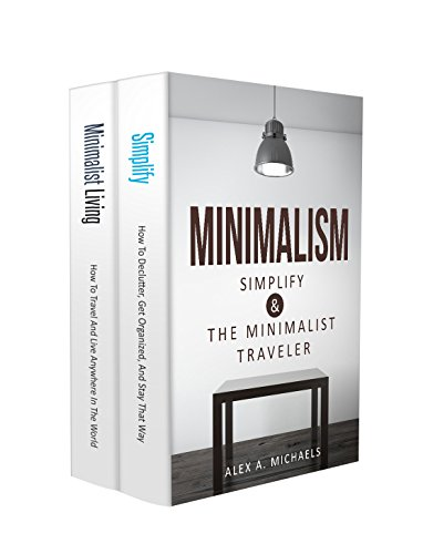 Minimalism: 2 Manuscripts: 1) Simplify: How To Declutter, Get Organized, And Stay That Way 2) Minimalist Living: How To Travel And Live Anywhere In The World
